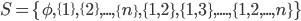S=\{\phi,\{1\},\{2\},...,\{n\},\{1,2\},\{1,3\},....,\{1,2,...,n\}\}