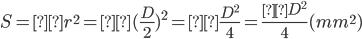 S=πr^{2}=π(\frac{D}{2})^{2}=π\frac{D^{2}}{4}=\frac{πD^{2}}{4}(mm^{2})