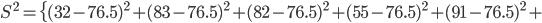 S^2= \{ (32-76.5)^2 + (83-76.5)^2 +(82-76.5)^2 +(55-76.5)^2 +(91-76.5)^2 +