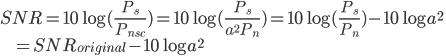 SNR = 10\log(\frac{P_s}{P_{n_{sc}}}) = 10\log (\frac{P_s}{a ^2 P_n}) = 10\log (\frac{P_s}{P_n}) - 10\log a^2 \\ \ \ \ \ \ \ \ \ \ = SNR_{original} - 10\log a^2