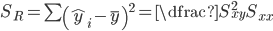 S_{R}=\sum \left( \widehat{y}_{i}-\overline{y}\right) ^{2}=\dfrac{S_{xy}^{2}}{S_{xx}}