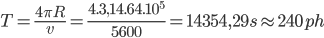 T = {{4\pi R} \over v} = {{4.3,{{14.64.10}^5}} \over {5600}} = 14354,29s \approx 240ph
