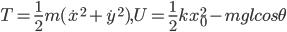 T=\frac{1}{2}m(\dot{x}^2+\dot{y}^2) , U=\frac{1}{2}kx_0^2-mglcos\theta