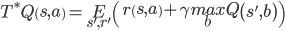 T^*Q\left(s,a\right)=\underset{s',r'}{E}\left(r\left(s,a\right) + \gamma \underset{b}{max} Q\left(s', b\right)\right)