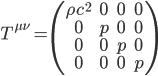 T^{\mu\nu}=\begin{pmatrix} \rho c^2 & 0 & 0 & 0 \\ 0 & p & 0 & 0 \\ 0 & 0 & p & 0\\ 0 & 0 & 0 & p\\ \end{pmatrix}