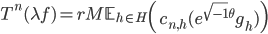 T^n(\lambda f) = rM\mathbb{E}_{h \in H}\left( c_{n, h}(e^{\sqrt{-1}\theta}g_h) \right)