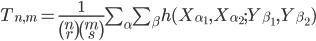 T_{n,m} = \frac{1}{\begin{pmatrix}n\\r\end{pmatrix} \begin{pmatrix}m\\s \end{pmatrix}} \sum_\alpha \sum_\beta h(X_{\alpha_1},X_{\alpha_2};Y_{\beta_1},Y_{\beta_2})