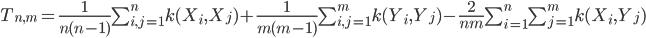 T_{n,m} =\frac{1}{n(n-1)} \sum_{i,j =1}^n k(X_i,X_j) + \frac{1}{m(m-1)} \sum_{i,j=1}^m k(Y_i,Y_j) - \frac{2}{nm} \sum_{i=1}^n \sum_{j=1}^m k(X_i,Y_j)