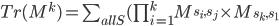 Tr(M^k) = \sum_{all S} (\prod_{i=1}^k M_{s_i,s_j} \times M_{s_k,s_1}