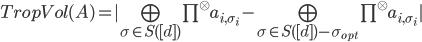 TropVol(A) =  \bigoplus_{\sigma \in S([d])} \prod^{\otimes} a_{i,\sigma_i} - \bigoplus_{\sigma \in S([d]) - \sigma_{opt}} \prod^{\otimes} a_{i,\sigma_i} 