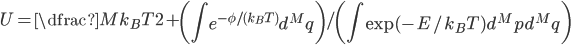 U = \dfrac{M k_{B} T}{2} + \left( \displaystyle \int e^{-\phi / (k_{B} T)}d^M q \right) / \left( \displaystyle \int \exp(-E/k_{B} T)d^{M}p d^{M}q \right)
