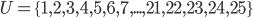 U=\{1,2,3,4,5,6,7,...,21,22,23,24,25\}
