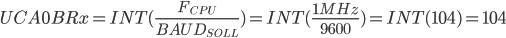 UCA0BRx=INT(\frac{F_{CPU}}{{BAUD_{SOLL}}})=INT(\frac{1 MHz}{{9600}})=INT(104)=104