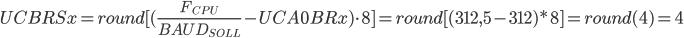 UCBRSx=round[(\frac{F_{CPU}}{{BAUD_{SOLL}}}-UCA0BRx)\cdot8]=round[(312,5-312)*8]=round(4)=4
