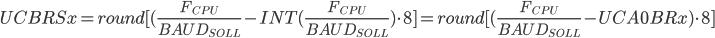 UCBRSx=round[(\frac{F_{CPU}}{{BAUD_{SOLL}}}-INT(\frac{F_{CPU}}{{BAUD_{SOLL}}})\cdot8]=round[(\frac{F_{CPU}}{{BAUD_{SOLL}}}-UCA0BRx)\cdot8]