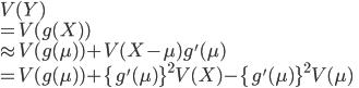 V(Y)\\=V(g(X))\\\approx V(g(\mu))+V(X-\mu)g'(\mu)\\=V(g(\mu))+\{g'(\mu)\}^2V(X)-\{g'(\mu)\}^2V(\mu)