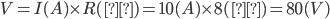 V=I(A) \times R(Ω)=10(A) \times 8(Ω)=80(V)