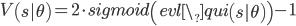 V\left(s|\theta\right)=2 \cdot sigmoid\left(evl\_qui\left(s|\theta\right)\right) - 1