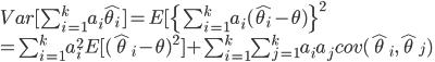 Var[\sum_{i=1}^ka_{i}\hat{\theta_{i}}]=E[\{\sum_{i=1}^ka_i(\hat{\theta_i}-\theta)\}^2\\=\sum_{i=1}^ka_i^2E[(\hat\theta_i-\theta)^2]+\sum_{i=1}^k\sum_{j=1}^ka_ia_jcov(\hat\theta_i,\hat\theta_j)\