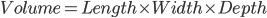 Volume = Length \times Width\times Depth