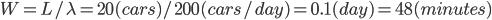 W = L / \lambda = 20(cars)/200(cars/day) =0.1 (day)= 48(minutes)