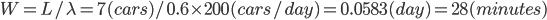 W = L / \lambda = 7(cars)/0.6\times200(cars/day) =0.0583 (day)= 28(minutes)