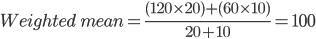 Weighted\ mean= \frac{(120\times 20)+(60\times 10)}{20+10}= 100