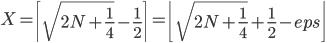 X=\left\lceil\sqrt{2N+\frac 1 4}-\frac 1 2\right\rceil=\left\lfloor\sqrt{2N+\frac 1 4}+\frac 1 2-eps\right\rfloor