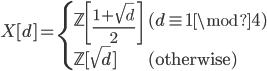 X[d]= \begin{cases} \mathbb{Z}\left[\displaystyle\frac{1+\sqrt d}2\right]&(d\equiv1\mod4)\\ \mathbb{Z}[\sqrt d]&(\mathrm{otherwise}) \end{cases}