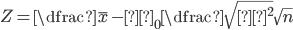 Z = \dfrac{\bar{x}-μ_0}{\dfrac{\sqrt{σ^2}}{\sqrt{n}}}