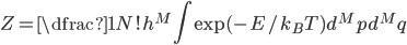 Z = \dfrac{1}{N!h^{M}} \displaystyle \int \exp(-E/k_{B} T)d^{M}p d^{M}q