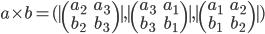 a \times b = (|\begin{pmatrix} a_2 & a_3 \ b_2 & b_3 \end{pmatrix}|,|\begin{pmatrix} a_3 & a_1 \ b_3 & b_1 \end{pmatrix}|,|\begin{pmatrix} a_1 & a_2 \ b_1 & b_2 \end{pmatrix}|)
