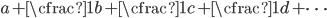 a+\cfrac{1}{b+\cfrac{1}{c+\cfrac{1}{d+\dots}}}