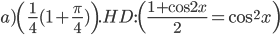 a) \({1 \over 4}(1 + {\pi \over 4})\) . HD: \({{1 + \cos 2x} \over 2} = {\cos ^2}x\)
