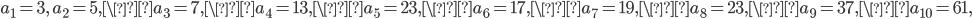 a_1=3, \ a_2=5, \a_3=7, \a_4=13, \a_5=23, \a_6=17, \a_7=19, \a_8=23, \a_9=37, \a_{10}=61,