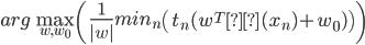 arg \max_{w,w_0} \left( \frac{1}{|w|}min_n \left( t_n(w^Tφ(x_n)+w_0) \right) \right)