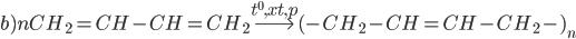 b)nC{H_2} = CH - CH = C{H_2}\buildrel {{t^0},xt,p} \over\longrightarrow {( - C{H_2} - CH = CH - C{H_2} - )_n}