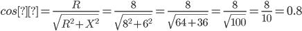 cosθ=\frac{R}{\sqrt{R^{2}+X^{2}}}=\frac{8}{\sqrt{8^{2}+6^{2}}}=\frac{8}{\sqrt{64+36}}=\frac{8}{\sqrt{100}}=\frac{8}{10}=0.8