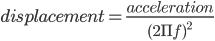 displacement = \frac{acceleration}{(2\Pi f)^{2}}