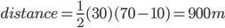 distance=\frac{1}{2}(30)(70-10)=900m