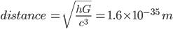 distance\:=\sqrt{{\frac {hG}{c^{3}}}}\:=1.6\times10^{-35}\:m