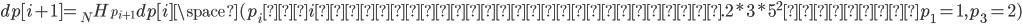 dp[i+1] = _{N}H_{p_{i+1}}dp[i] \space( p_i はi番目の素因数の個数. 2*3*5^2 ならば p_1 = 1, p_3 = 2)