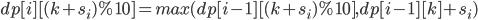 dp[i][(k+s_i)\%10] = max(dp[i-1][(k+s_i)\%10],dp[i-1][k]+s_i )