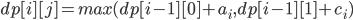 dp[i][j] = max(dp[i-1][0] + a_{i},dp[i-1][1] + c_{i})