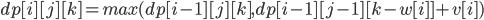 dp[i][j][k] = max(dp[i-1][j][k], dp[i - 1][j - 1][k - w[i]] + v[i])