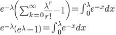 e^{-\lambda}\left(\sum^\infty_{k=0}\frac{\lambda^r}{r!}-1\right) =\int^\lambda_0e^{-x}dx\\e^{-\lambda}\left(e^{\lambda}-1\right) =\int^\lambda_0e^{-x}dx