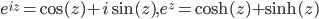 e^{iz}=\cos(z)+i\sin(z),e^{z}=\cosh(z)+\sinh(z)