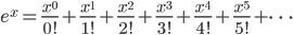 e^x=\frac{x^0}{0!}+\frac{x^1}{1!}+\frac{x^2}{2!}+\frac{x^3}{3!}+\frac{x^4}{4!}+\frac{x^5}{5!}+\cdots