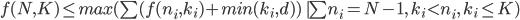 f(N,K) \leq max(\sum (f(n_i,k_i)+min(k_i,d))\   \sum n_i = N-1,\ k_i \lt n_i,\ k_i \leq K)
