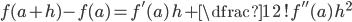 f(a+h) - f(a) = f'(a)\, h +\dfrac{1}{2\,!} f''(a)\, h^2